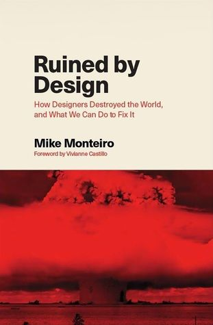 Cover from the 2019 book Ruined by Design, How Designers Destroyed the World and What Can We Do to Fix It by Mike monteiro